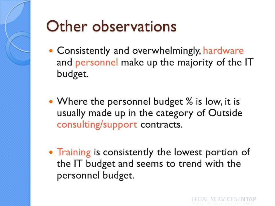Other observations Consistently and overwhelmingly, hardware and personnel make up the majority of the IT budget. Where the personnel budget % is low,
