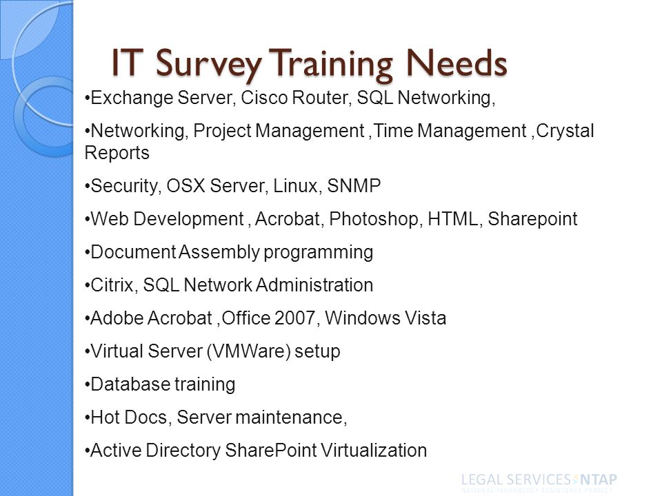 IT Survey Training Needs Exchange Server, Cisco Router, SQL Networking, Networking, Project Management,Time Management,Crystal Reports Security, OSX Server, Linux, SNMP Web Development, Acrobat, Photoshop, HTML, Sharepoint Document Assembly programming Citrix, SQL Network Administration Adobe Acrobat,Office 2007, Windows Vista Virtual Server (VMWare) setup Database training Hot Docs, Server maintenance, Active Directory SharePoint Virtualization