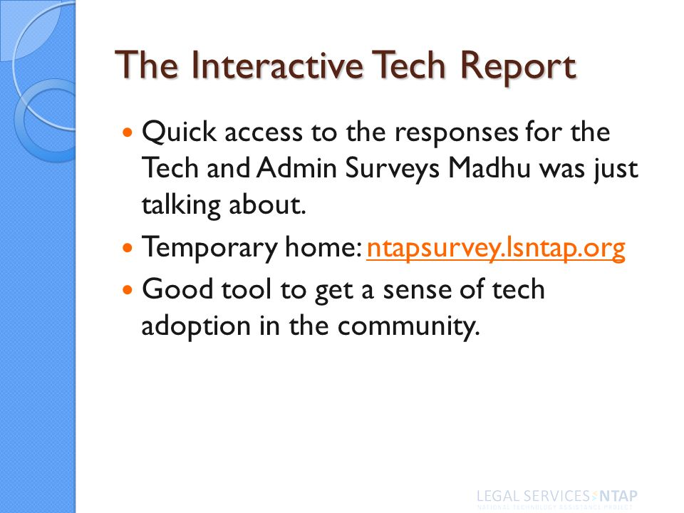 The Interactive Tech Report Quick access to the responses for the Tech and Admin Surveys Madhu was just talking about. Temporary home: ntapsurvey.lsnt