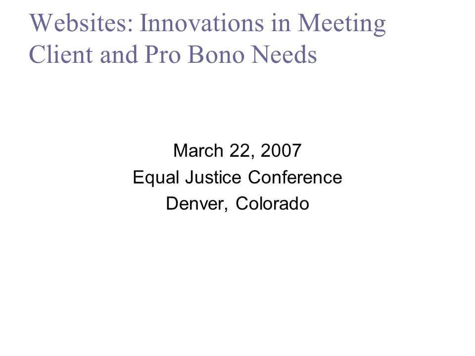 Websites: Innovations in Meeting Client and Pro Bono Needs March 22, 2007 Equal Justice Conference Denver, Colorado