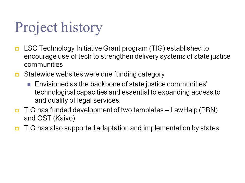 Statewide website goals One tech platform supports all programs in each state Statewide collaboration by all major access-to-justice players in each state Create pathway that millions of low-income people can use to find help with legal problems Support networks of legal aid advocates Expand use of private attorneys – full representation Aggregate and share content statewide Platform for rolling out future innovations
