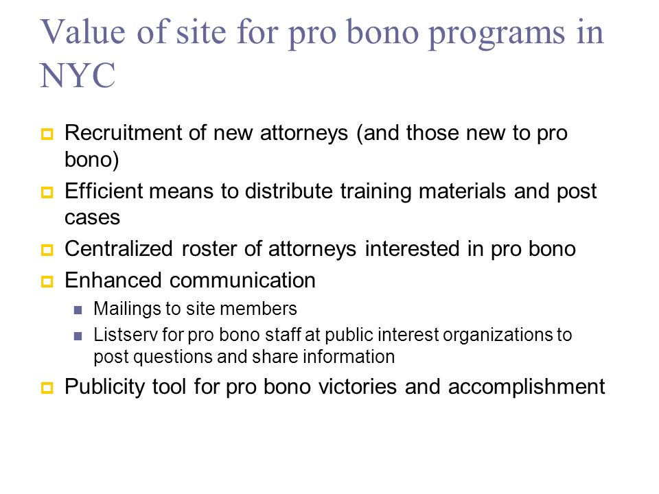 Value of site for pro bono programs in NYC Recruitment of new attorneys (and those new to pro bono) Efficient means to distribute training materials and post cases Centralized roster of attorneys interested in pro bono Enhanced communication Mailings to site members Listserv for pro bono staff at public interest organizations to post questions and share information Publicity tool for pro bono victories and accomplishment