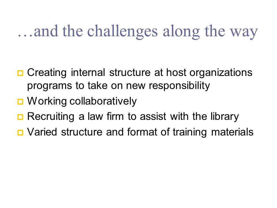 …and the challenges along the way Creating internal structure at host organizations programs to take on new responsibility Working collaboratively Recruiting a law firm to assist with the library Varied structure and format of training materials