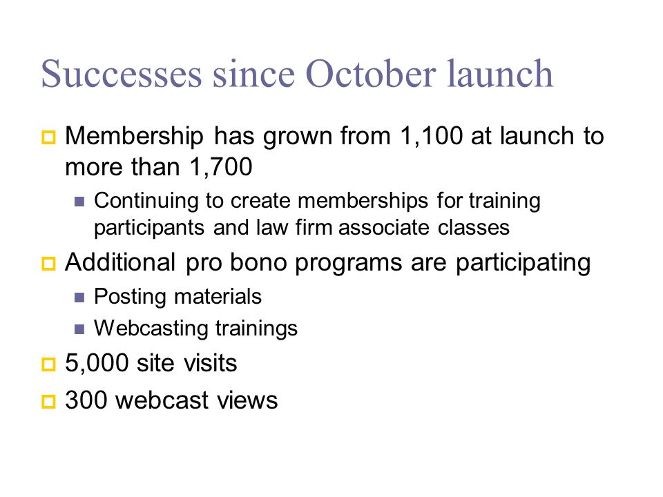 Successes since October launch Membership has grown from 1,100 at launch to more than 1,700 Continuing to create memberships for training participants and law firm associate classes Additional pro bono programs are participating Posting materials Webcasting trainings 5,000 site visits 300 webcast views