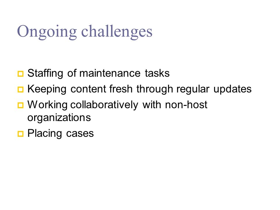 Ongoing challenges Staffing of maintenance tasks Keeping content fresh through regular updates Working collaboratively with non-host organizations Placing cases