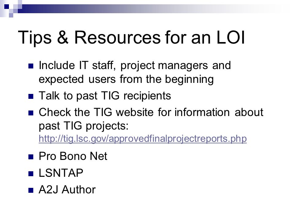 Tips & Resources for an LOI Include IT staff, project managers and expected users from the beginning Talk to past TIG recipients Check the TIG website for information about past TIG projects: http://tig.lsc.gov/approvedfinalprojectreports.php http://tig.lsc.gov/approvedfinalprojectreports.php Pro Bono Net LSNTAP A2J Author