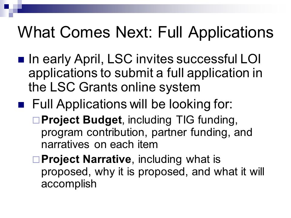 What Comes Next: Full Applications In early April, LSC invites successful LOI applications to submit a full application in the LSC Grants online system Full Applications will be looking for: Project Budget, including TIG funding, program contribution, partner funding, and narratives on each item Project Narrative, including what is proposed, why it is proposed, and what it will accomplish