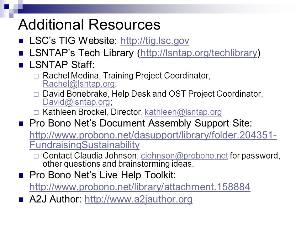 Additional Resources LSCs TIG Website: http://tig.lsc.govhttp://tig.lsc.gov LSNTAPs Tech Library (http://lsntap.org/techlibrary)http://lsntap.org/techlibrary LSNTAP Staff: Rachel Medina, Training Project Coordinator, Rachel@lsntap.org; Rachel@lsntap.org David Bonebrake, Help Desk and OST Project Coordinator, David@lsntap.org; David@lsntap.org Kathleen Brockel, Director, kathleen@lsntap.orgkathleen@lsntap.org Pro Bono Nets Document Assembly Support Site: http://www.probono.net/dasupport/library/folder.204351- FundraisingSustainability Contact Claudia Johnson, cjohnson@probono.net for password, other questions and brainstorming ideas.cjohnson@probono.net Pro Bono Nets Live Help Toolkit: http://www.probono.net/library/attachment.158884 A2J Author: http://www.a2jauthor.orghttp://www.a2jauthor.org