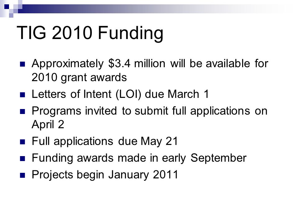 TIG 2010 Funding Approximately $3.4 million will be available for 2010 grant awards Letters of Intent (LOI) due March 1 Programs invited to submit full applications on April 2 Full applications due May 21 Funding awards made in early September Projects begin January 2011
