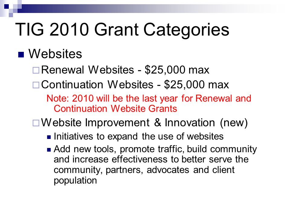TIG 2010 Grant Categories Websites Renewal Websites - $25,000 max Continuation Websites - $25,000 max Note: 2010 will be the last year for Renewal and Continuation Website Grants Website Improvement & Innovation (new) Initiatives to expand the use of websites Add new tools, promote traffic, build community and increase effectiveness to better serve the community, partners, advocates and client population