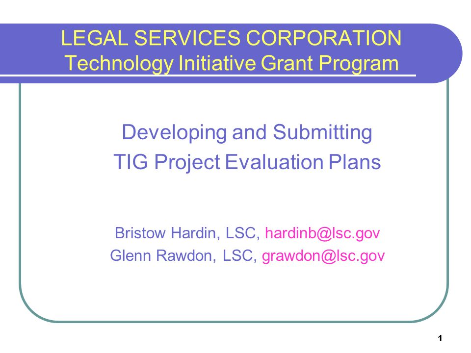 1 LEGAL SERVICES CORPORATION Technology Initiative Grant Program Developing and Submitting TIG Project Evaluation Plans Bristow Hardin, LSC, Glenn Rawdon, LSC,