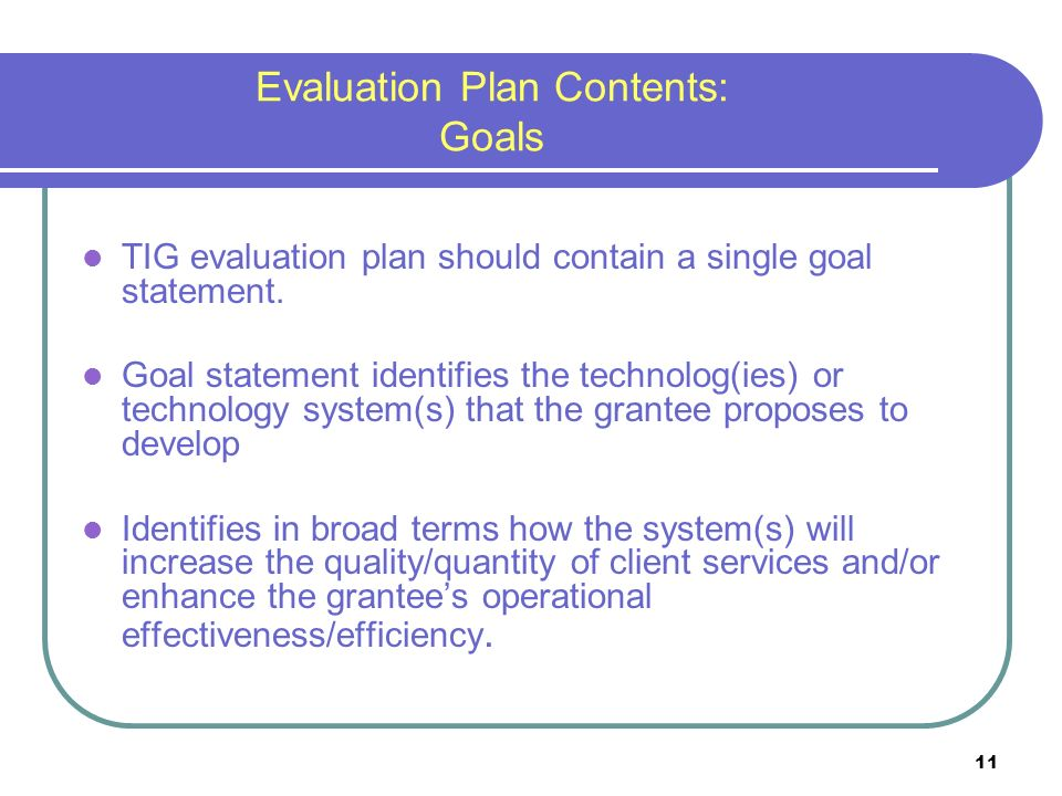 11 Evaluation Plan Contents: Goals TIG evaluation plan should contain a single goal statement.