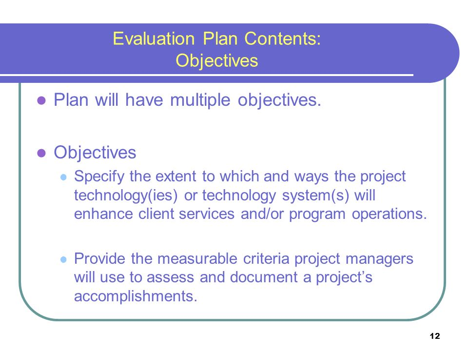 12 Evaluation Plan Contents: Objectives Plan will have multiple objectives.