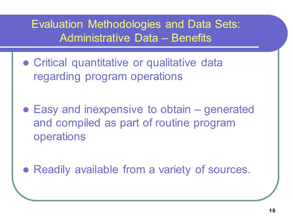 15 Evaluation Methodologies and Data Sets: Administrative Data – Benefits Critical quantitative or qualitative data regarding program operations Easy and inexpensive to obtain – generated and compiled as part of routine program operations Readily available from a variety of sources.