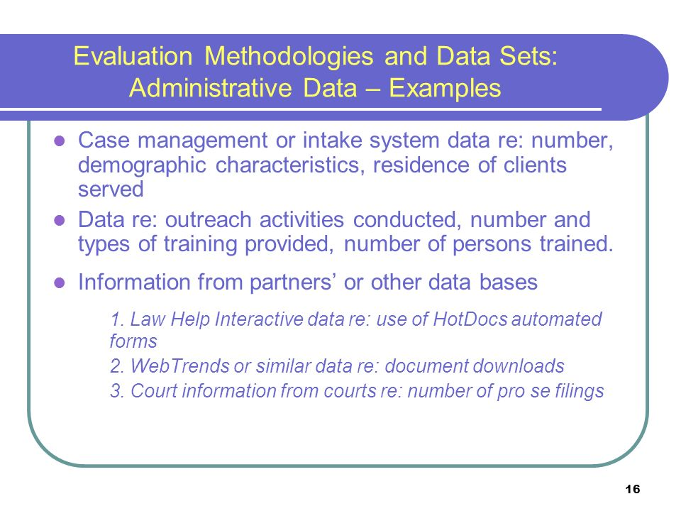 16 Evaluation Methodologies and Data Sets: Administrative Data – Examples Case management or intake system data re: number, demographic characteristics, residence of clients served Data re: outreach activities conducted, number and types of training provided, number of persons trained.