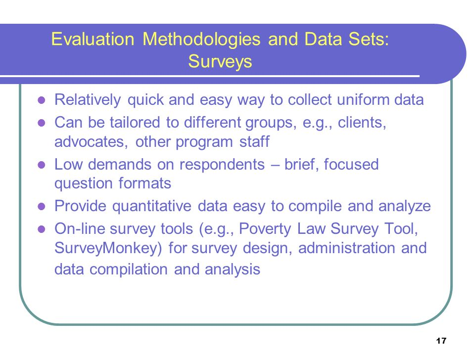 17 Evaluation Methodologies and Data Sets: Surveys Relatively quick and easy way to collect uniform data Can be tailored to different groups, e.g., clients, advocates, other program staff Low demands on respondents – brief, focused question formats Provide quantitative data easy to compile and analyze On-line survey tools (e.g., Poverty Law Survey Tool, SurveyMonkey) for survey design, administration and data compilation and analysis