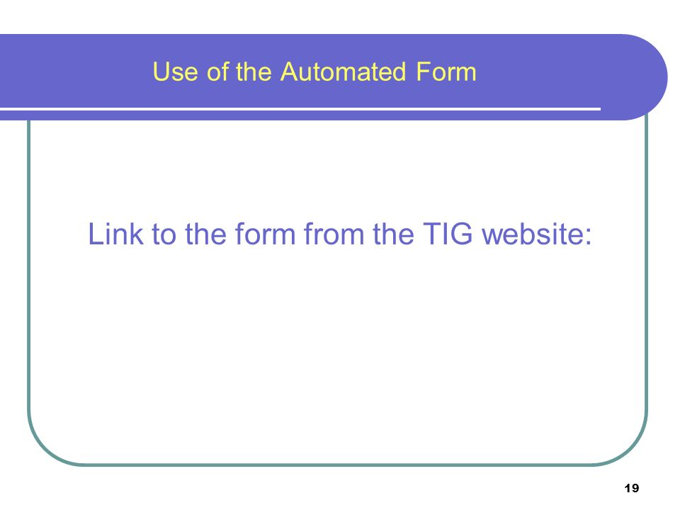19 Use of the Automated Form Link to the form from the TIG website: