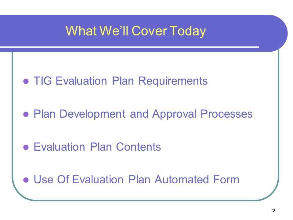 2 What Well Cover Today TIG Evaluation Plan Requirements Plan Development and Approval Processes Evaluation Plan Contents Use Of Evaluation Plan Automated Form