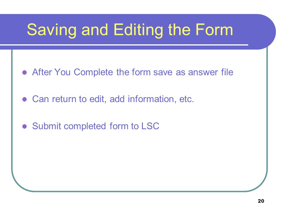 20 Saving and Editing the Form After You Complete the form save as answer file Can return to edit, add information, etc.