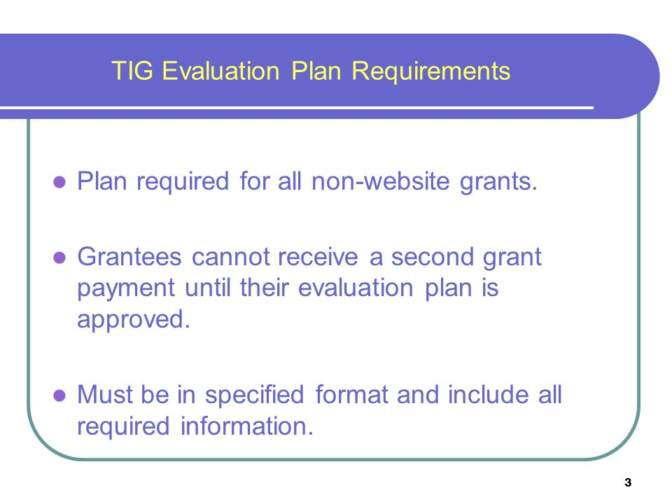 3 TIG Evaluation Plan Requirements Plan required for all non-website grants.