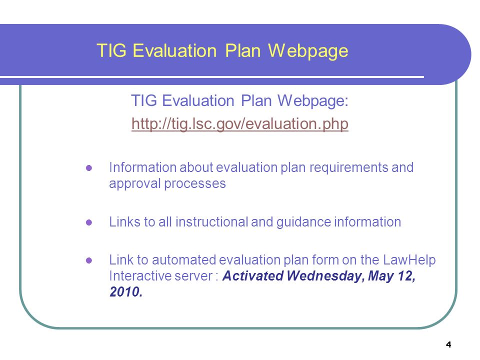 4 TIG Evaluation Plan Webpage TIG Evaluation Plan Webpage:   Information about evaluation plan requirements and approval processes Links to all instructional and guidance information Link to automated evaluation plan form on the LawHelp Interactive server : Activated Wednesday, May 12, 2010.