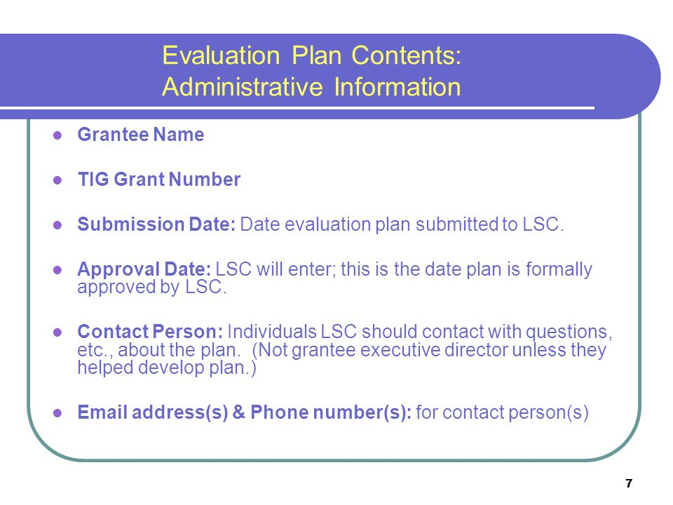 7 Evaluation Plan Contents: Administrative Information Grantee Name TIG Grant Number Submission Date: Date evaluation plan submitted to LSC.