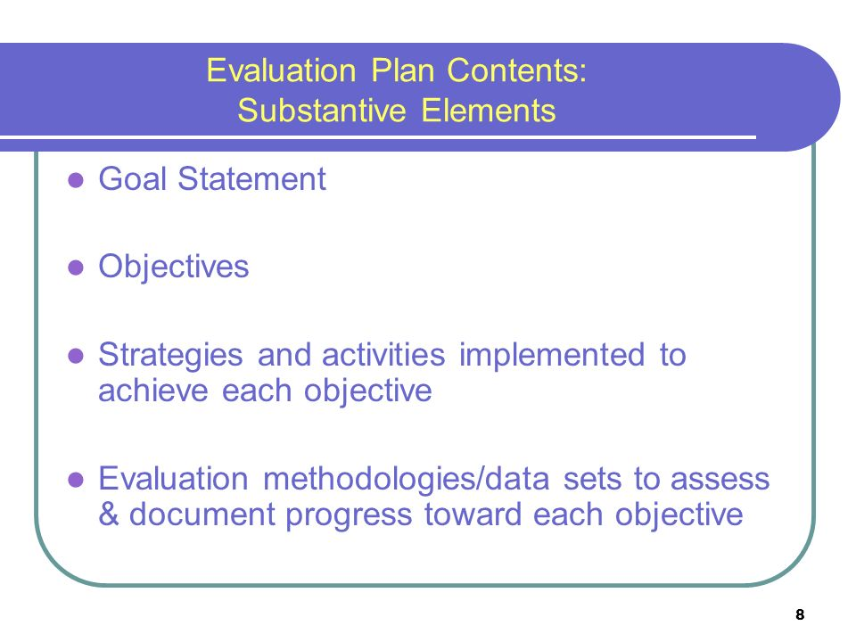8 Evaluation Plan Contents: Substantive Elements Goal Statement Objectives Strategies and activities implemented to achieve each objective Evaluation methodologies/data sets to assess & document progress toward each objective