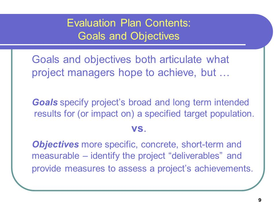 9 Evaluation Plan Contents: Goals and Objectives Goals and objectives both articulate what project managers hope to achieve, but … Goals specify projects broad and long term intended results for (or impact on) a specified target population.