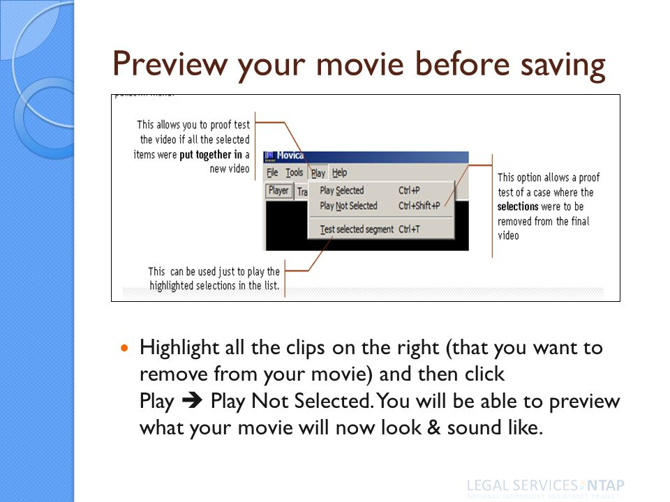 Preview your movie before saving Highlight all the clips on the right (that you want to remove from your movie) and then click Play Play Not Selected.