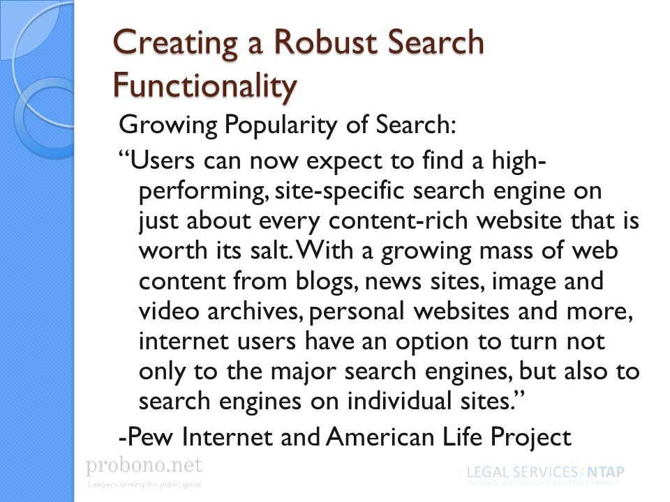 Creating a Robust Search Functionality Growing Popularity of Search: Users can now expect to find a high- performing, site-specific search engine on just about every content-rich website that is worth its salt.