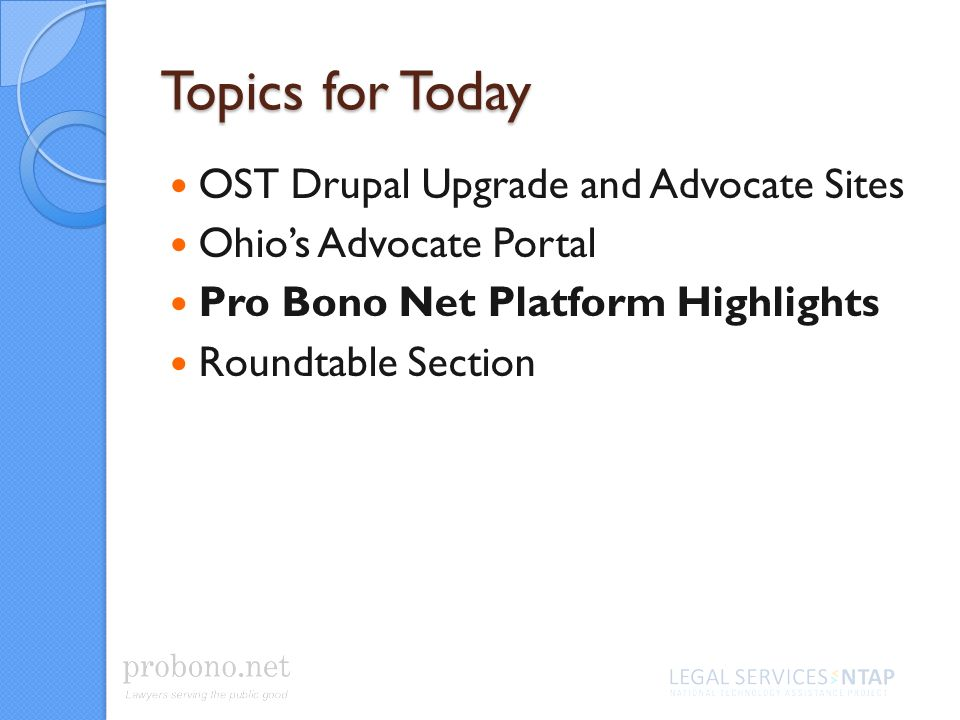 Topics for Today OST Drupal Upgrade and Advocate Sites Ohios Advocate Portal Pro Bono Net Platform Highlights Roundtable Section