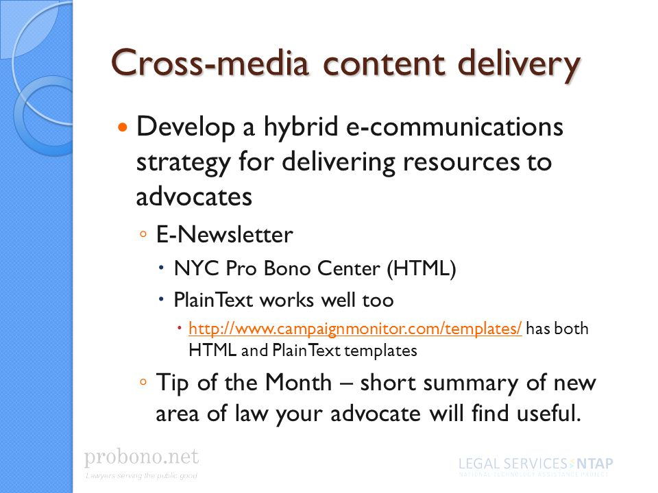 Cross-media content delivery Develop a hybrid e-communications strategy for delivering resources to advocates E-Newsletter NYC Pro Bono Center (HTML) PlainText works well too http://www.campaignmonitor.com/templates/ has both HTML and PlainText templates http://www.campaignmonitor.com/templates/ Tip of the Month – short summary of new area of law your advocate will find useful.