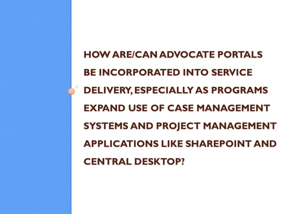 HOW ARE/CAN ADVOCATE PORTALS BE INCORPORATED INTO SERVICE DELIVERY, ESPECIALLY AS PROGRAMS EXPAND USE OF CASE MANAGEMENT SYSTEMS AND PROJECT MANAGEMENT APPLICATIONS LIKE SHAREPOINT AND CENTRAL DESKTOP