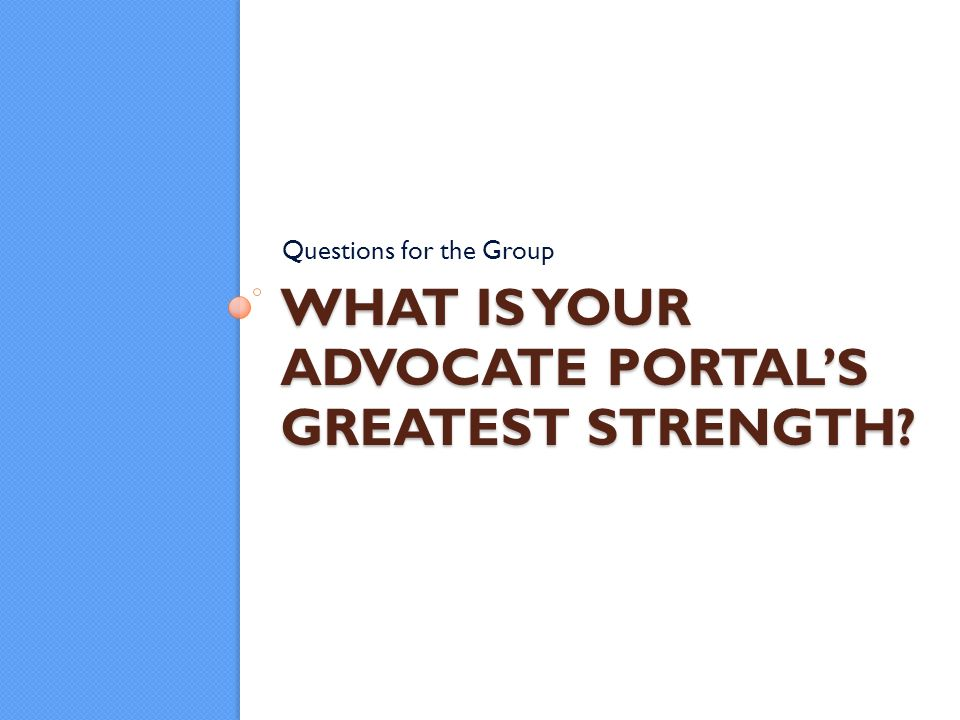 WHAT IS YOUR ADVOCATE PORTALS GREATEST STRENGTH Questions for the Group