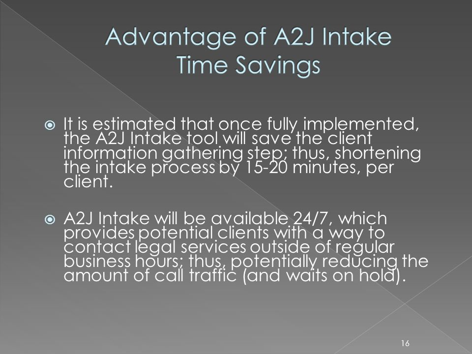 It is estimated that once fully implemented, the A2J Intake tool will save the client information gathering step; thus, shortening the intake process by 15-20 minutes, per client.