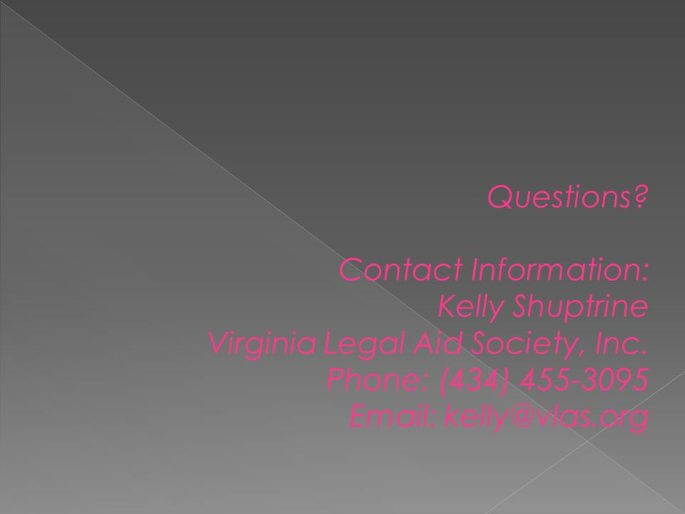 Questions. Contact Information: Kelly Shuptrine Virginia Legal Aid Society, Inc.