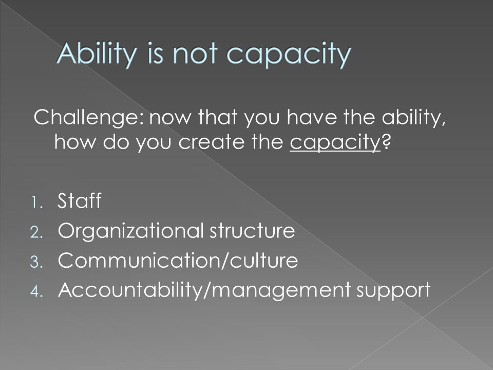 Challenge: now that you have the ability, how do you create the capacity.