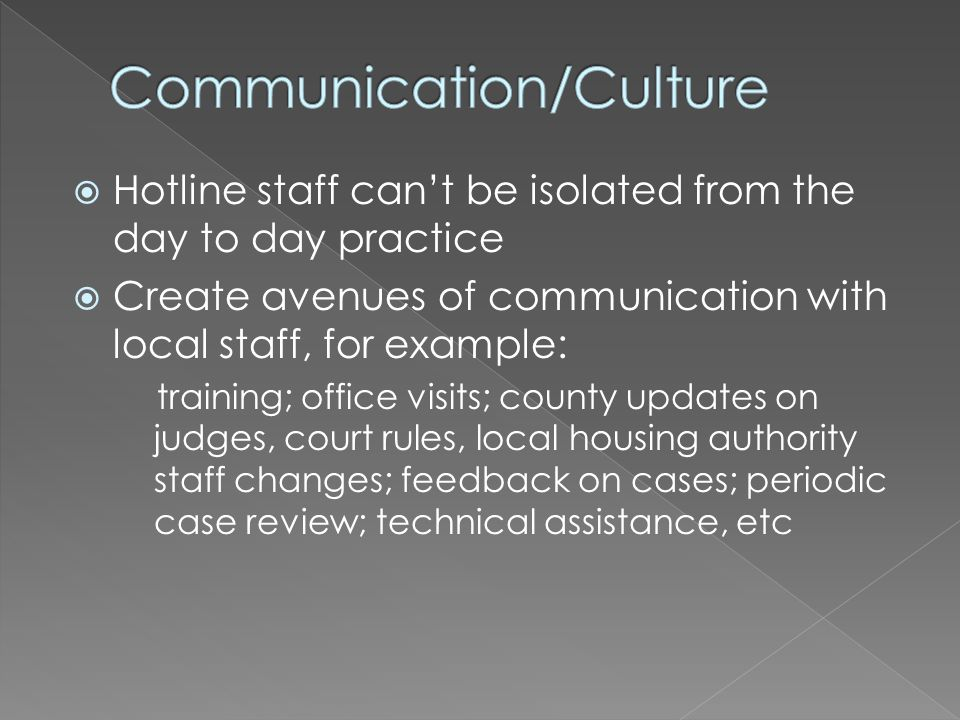 Hotline staff cant be isolated from the day to day practice Create avenues of communication with local staff, for example: training; office visits; county updates on judges, court rules, local housing authority staff changes; feedback on cases; periodic case review; technical assistance, etc