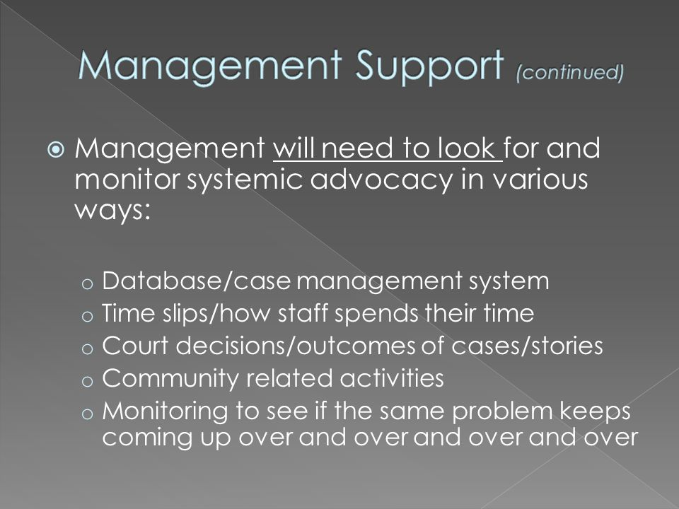 Management will need to look for and monitor systemic advocacy in various ways: o Database/case management system o Time slips/how staff spends their time o Court decisions/outcomes of cases/stories o Community related activities o Monitoring to see if the same problem keeps coming up over and over and over and over