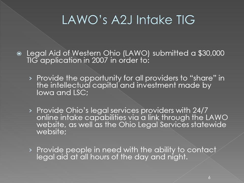 Legal Aid of Western Ohio (LAWO) submitted a $30,000 TIG application in 2007 in order to: Provide the opportunity for all providers to share in the intellectual capital and investment made by Iowa and LSC; Provide Ohios legal services providers with 24/7 online intake capabilities via a link through the LAWO website, as well as the Ohio Legal Services statewide website; Provide people in need with the ability to contact legal aid at all hours of the day and night.