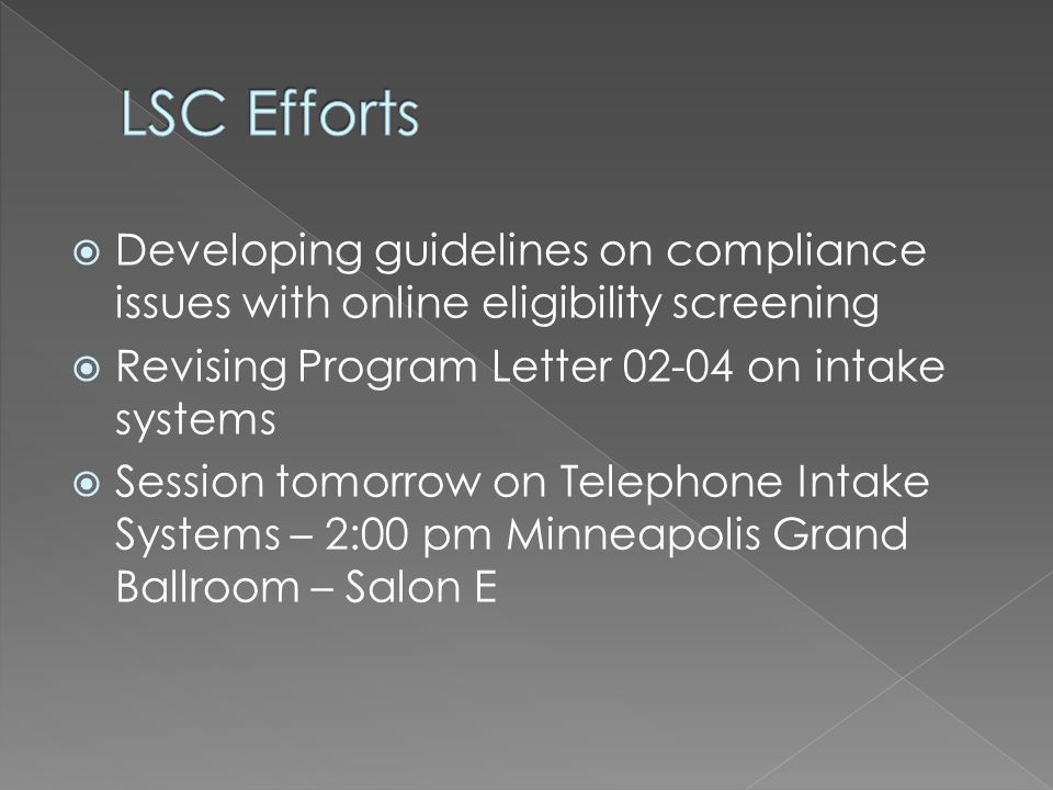 Developing guidelines on compliance issues with online eligibility screening Revising Program Letter 02-04 on intake systems Session tomorrow on Telephone Intake Systems – 2:00 pm Minneapolis Grand Ballroom – Salon E