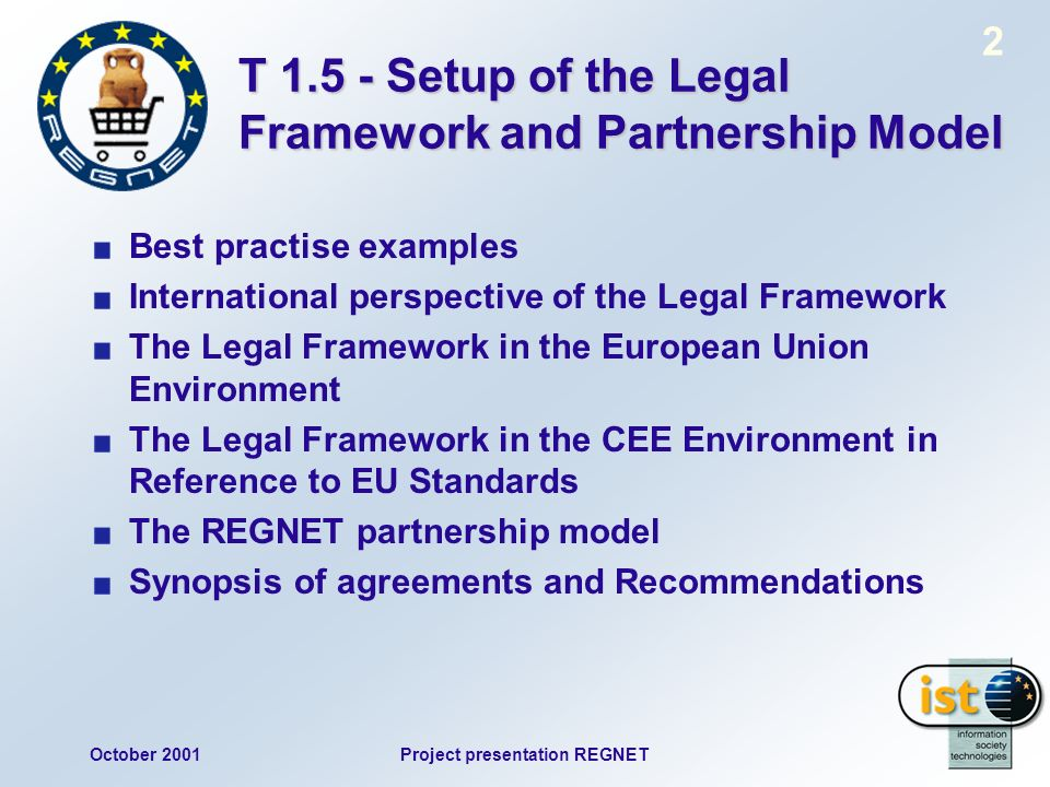 October 2001Project presentation REGNET 2 T 1.5 - Setup of the Legal Framework and Partnership Model Best practise examples International perspective of the Legal Framework The Legal Framework in the European Union Environment The Legal Framework in the CEE Environment in Reference to EU Standards The REGNET partnership model Synopsis of agreements and Recommendations