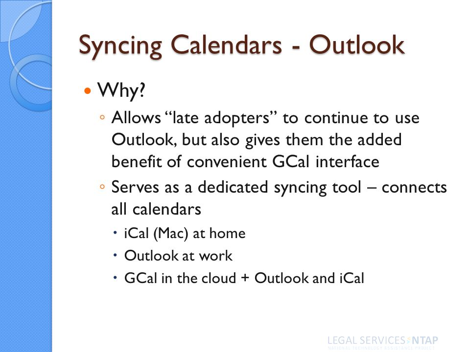Syncing Calendars - Outlook Why? Allows late adopters to continue to use Outlook, but also gives them the added benefit of convenient GCal interface S