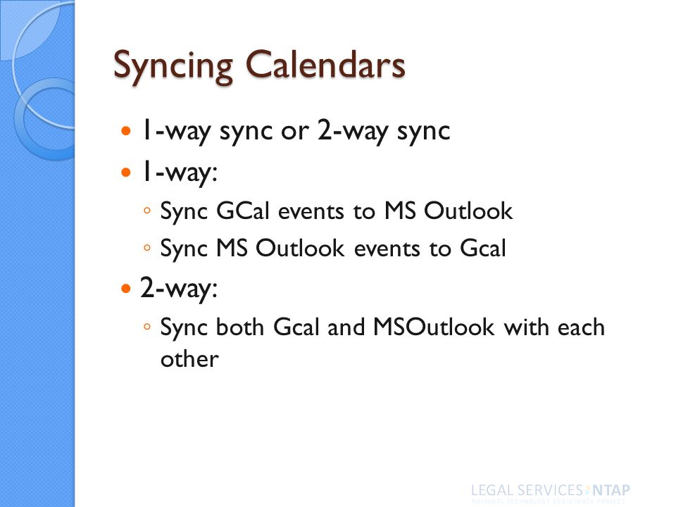 Syncing Calendars 1-way sync or 2-way sync 1-way: Sync GCal events to MS Outlook Sync MS Outlook events to Gcal 2-way: Sync both Gcal and MSOutlook wi
