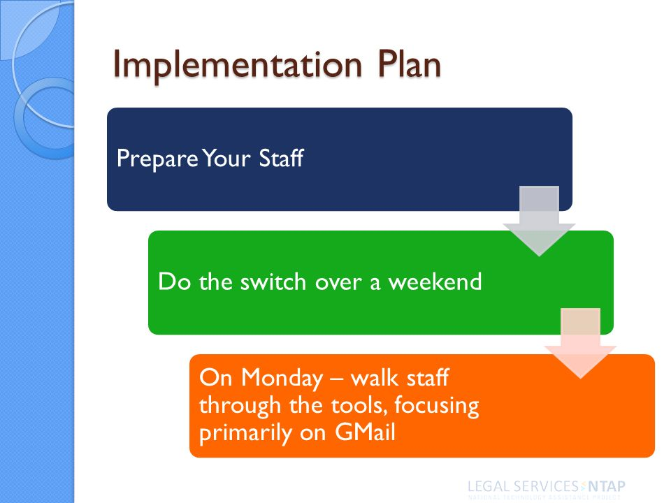Implementation Plan Prepare Your StaffDo the switch over a weekend On Monday – walk staff through the tools, focusing primarily on GMail