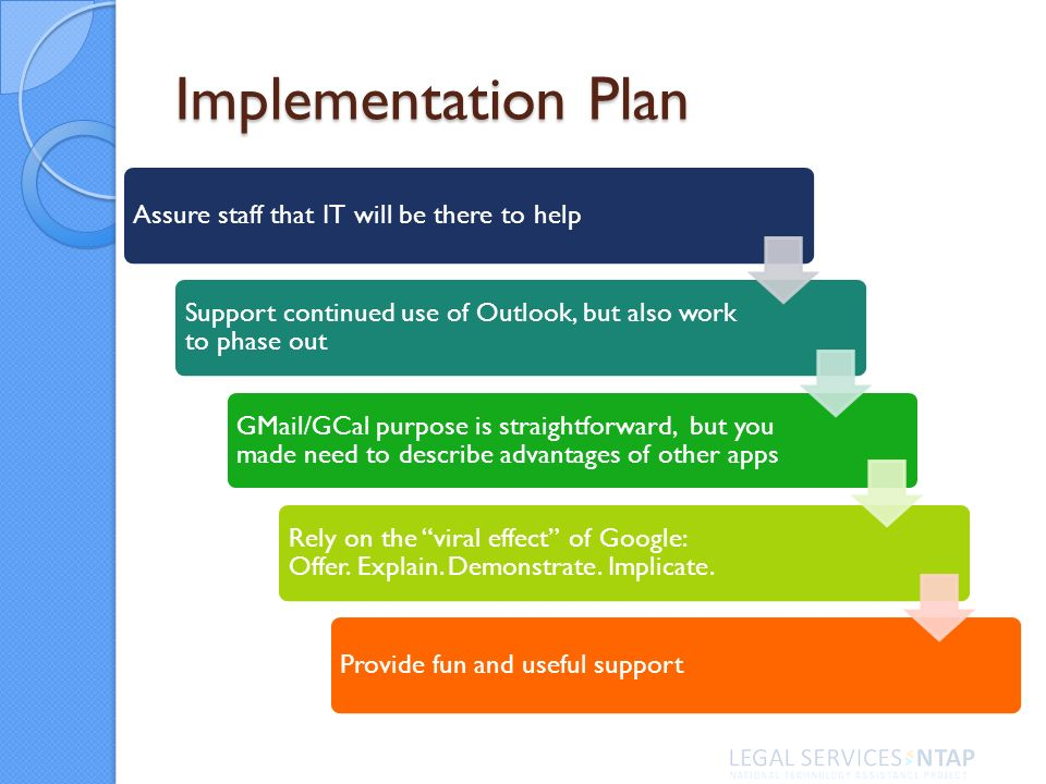 Implementation Plan Assure staff that IT will be there to help Support continued use of Outlook, but also work to phase out GMail/GCal purpose is stra
