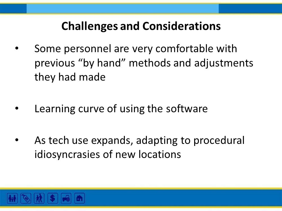 Challenges and Considerations Some personnel are very comfortable with previous by hand methods and adjustments they had made Learning curve of using
