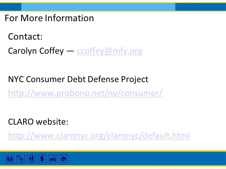 For More Information Contact: Carolyn Coffey ccoffey@mfy.orgccoffey@mfy.org NYC Consumer Debt Defense Project http://www.probono.net/ny/consumer/ CLAR