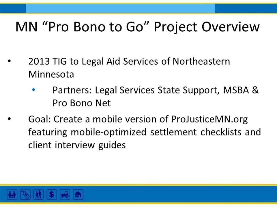 MN Pro Bono to Go Project Overview 2013 TIG to Legal Aid Services of Northeastern Minnesota Partners: Legal Services State Support, MSBA & Pro Bono Net Goal: Create a mobile version of ProJusticeMN.org featuring mobile-optimized settlement checklists and client interview guides