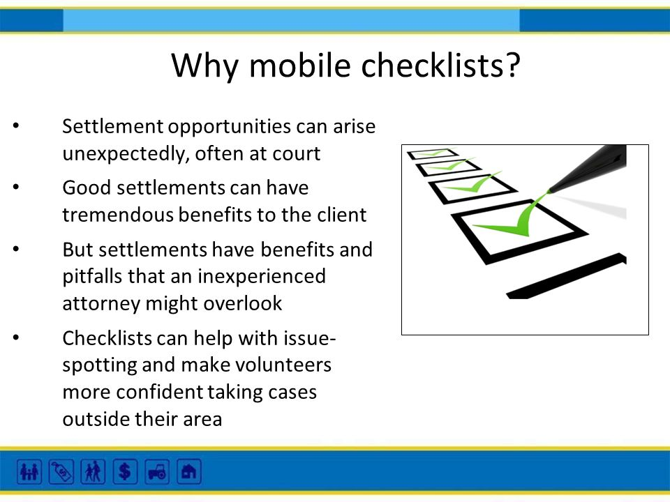 Why mobile checklists? Settlement opportunities can arise unexpectedly, often at court Good settlements can have tremendous benefits to the client But